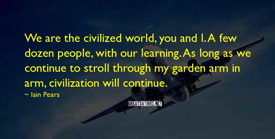Iain Pears Sayings: We are the civilized world, you and I. A few dozen people, with our learning.