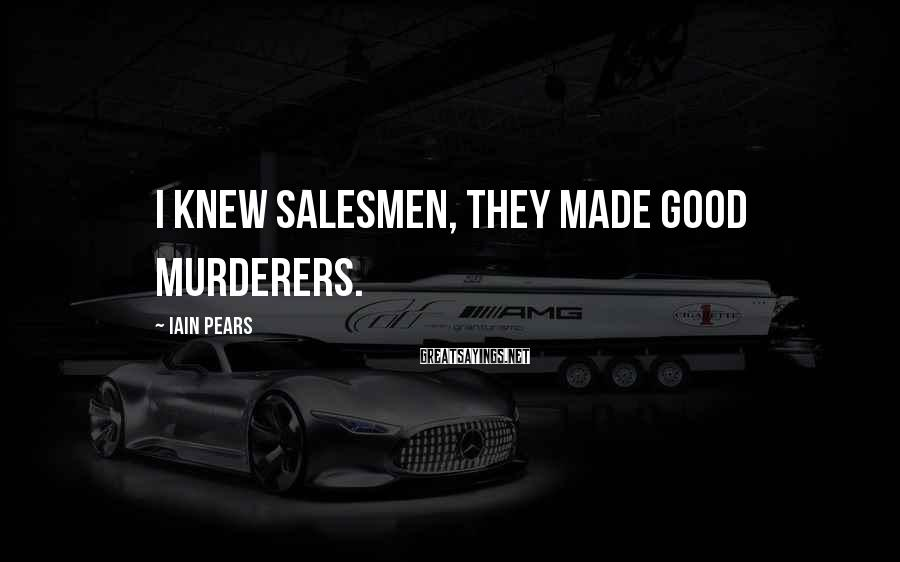 Iain Pears Sayings: I knew salesmen, they made good murderers.