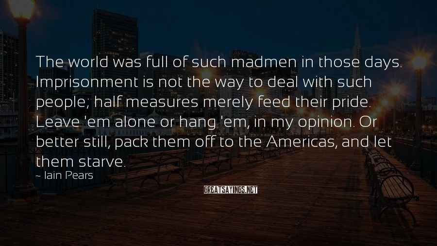 Iain Pears Sayings: The world was full of such madmen in those days. Imprisonment is not the way