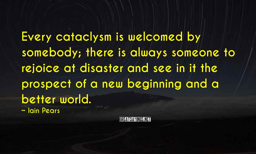 Iain Pears Sayings: Every cataclysm is welcomed by somebody; there is always someone to rejoice at disaster and