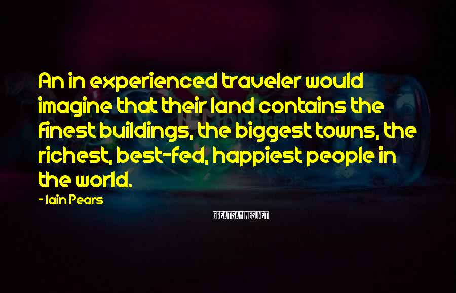 Iain Pears Sayings: An in experienced traveler would imagine that their land contains the finest buildings, the biggest