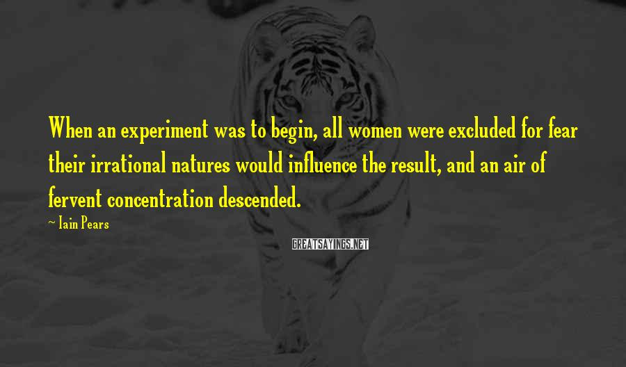 Iain Pears Sayings: When an experiment was to begin, all women were excluded for fear their irrational natures