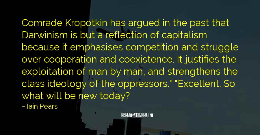 Iain Pears Sayings: Comrade Kropotkin has argued in the past that Darwinism is but a reflection of capitalism