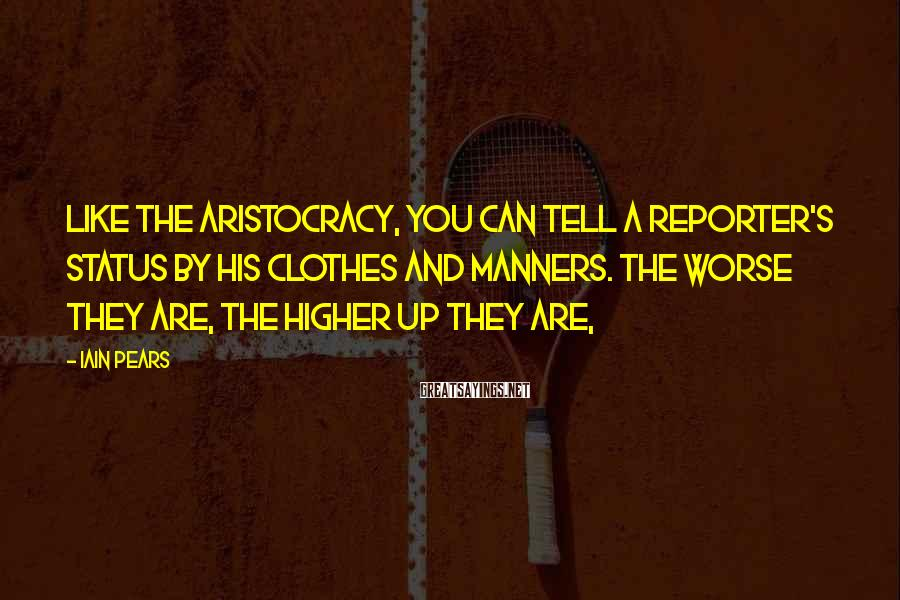 Iain Pears Sayings: Like the aristocracy, you can tell a reporter's status by his clothes and manners. The
