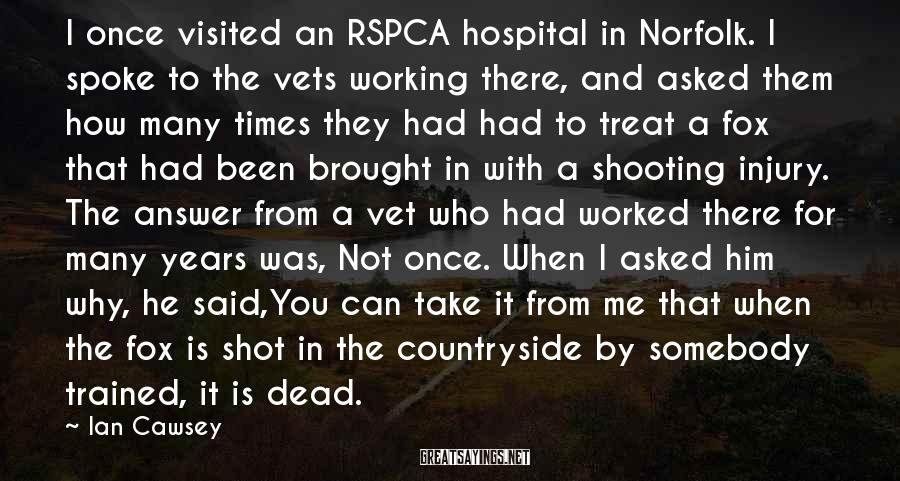 Ian Cawsey Sayings: I once visited an RSPCA hospital in Norfolk. I spoke to the vets working there,