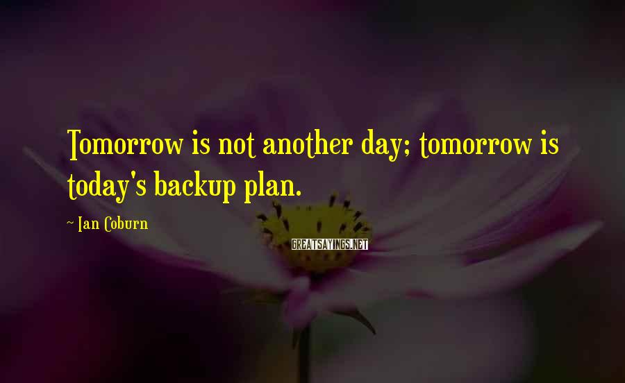 Ian Coburn Sayings: Tomorrow is not another day; tomorrow is today's backup plan.