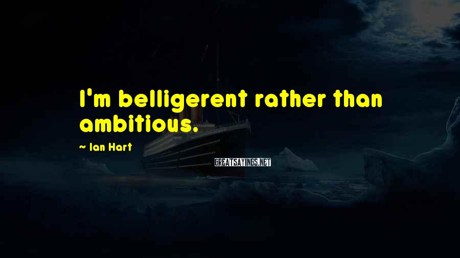 Ian Hart Sayings: I'm belligerent rather than ambitious.