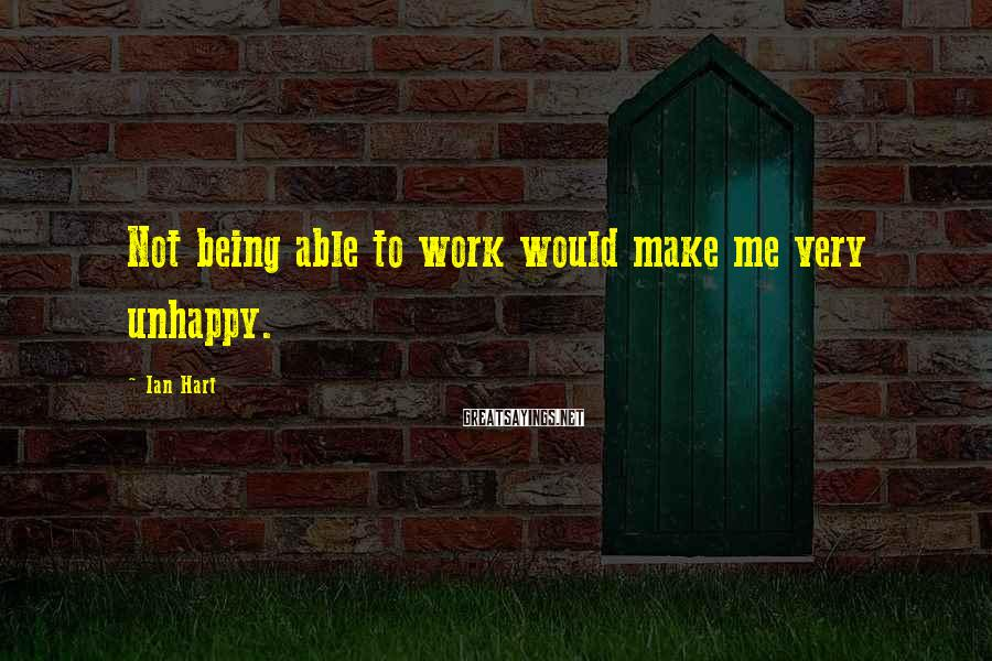 Ian Hart Sayings: Not being able to work would make me very unhappy.