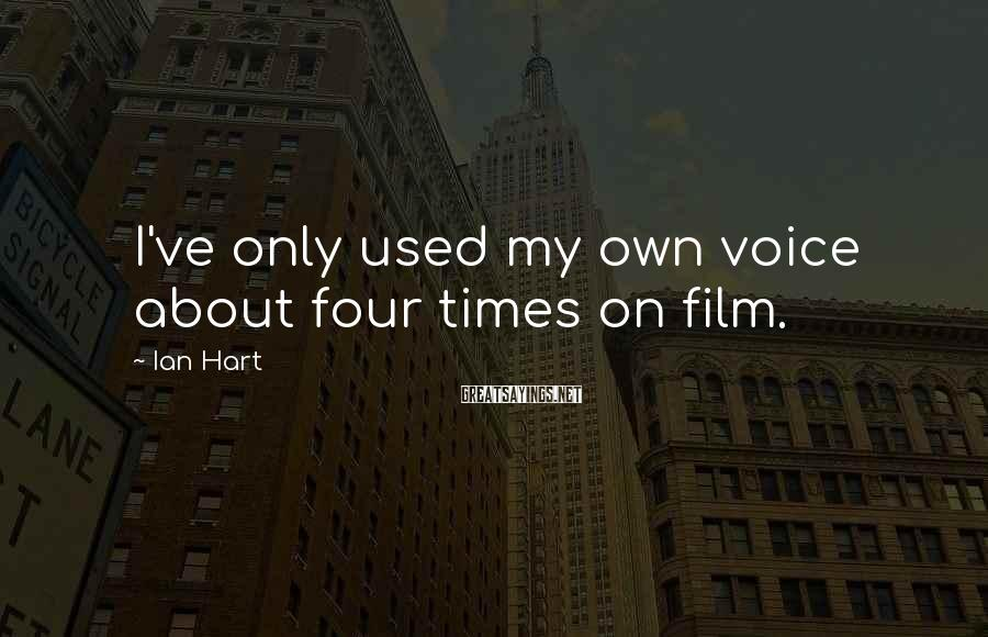 Ian Hart Sayings: I've only used my own voice about four times on film.