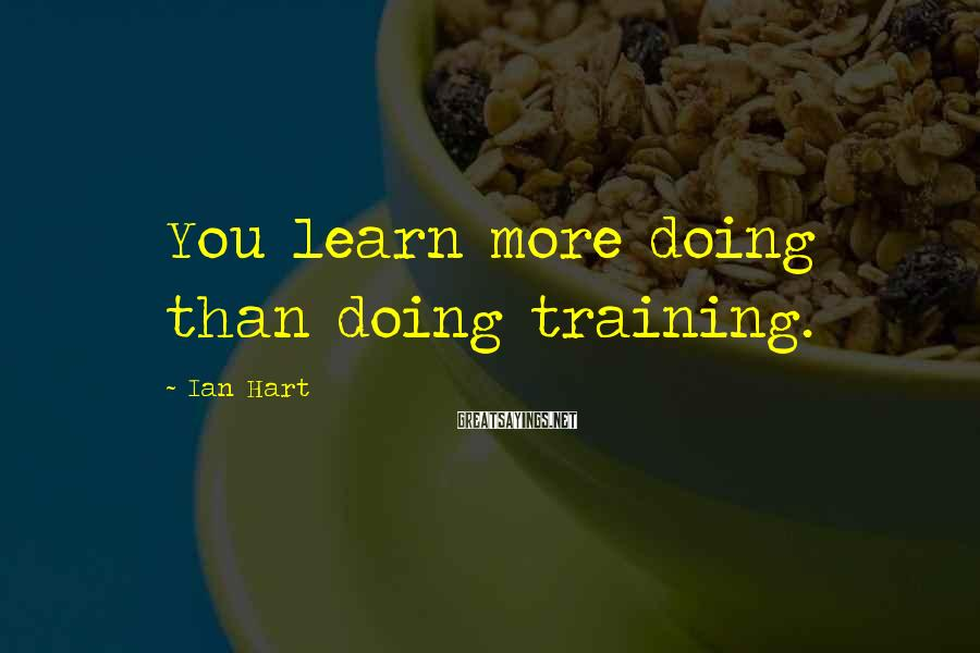 Ian Hart Sayings: You learn more doing than doing training.