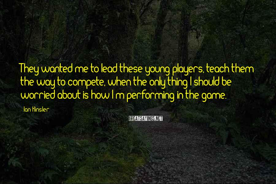 Ian Kinsler Sayings: They wanted me to lead these young players, teach them the way to compete, when