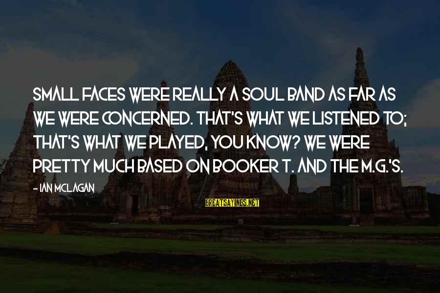 Ian Mclagan Sayings By Ian McLagan: Small Faces were really a soul band as far as we were concerned. That's what