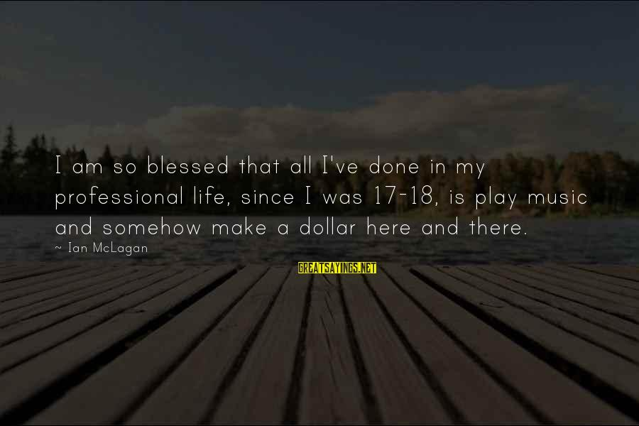 Ian Mclagan Sayings By Ian McLagan: I am so blessed that all I've done in my professional life, since I was