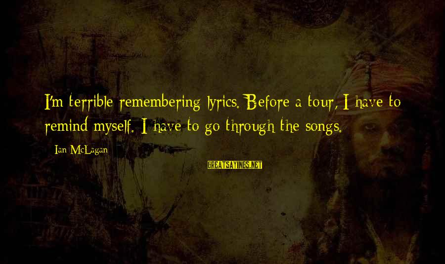 Ian Mclagan Sayings By Ian McLagan: I'm terrible remembering lyrics. Before a tour, I have to remind myself. I have to