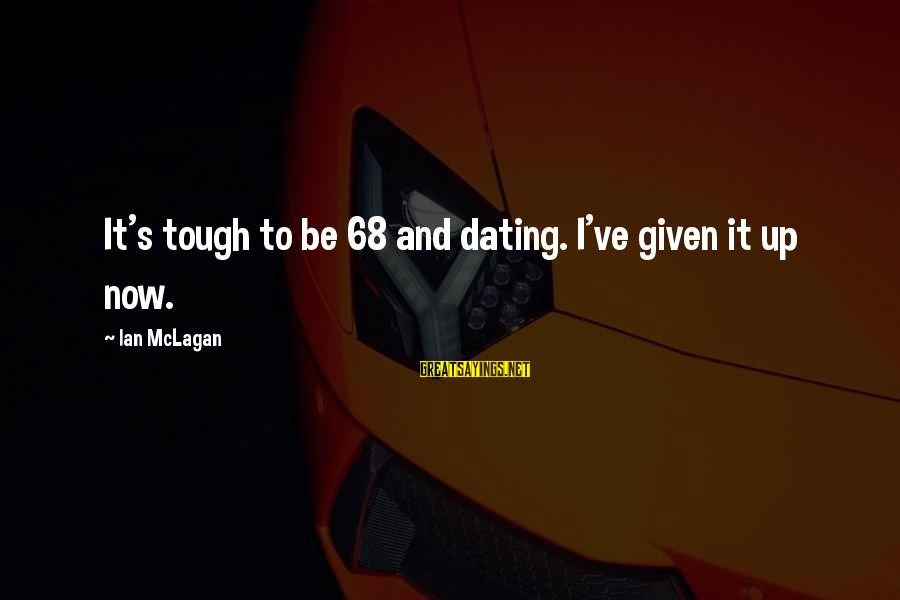 Ian Mclagan Sayings By Ian McLagan: It's tough to be 68 and dating. I've given it up now.