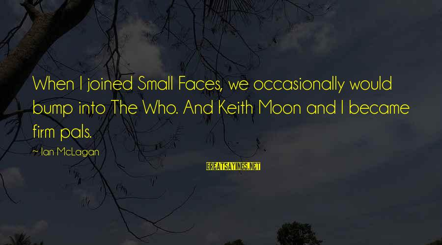 Ian Mclagan Sayings By Ian McLagan: When I joined Small Faces, we occasionally would bump into The Who. And Keith Moon