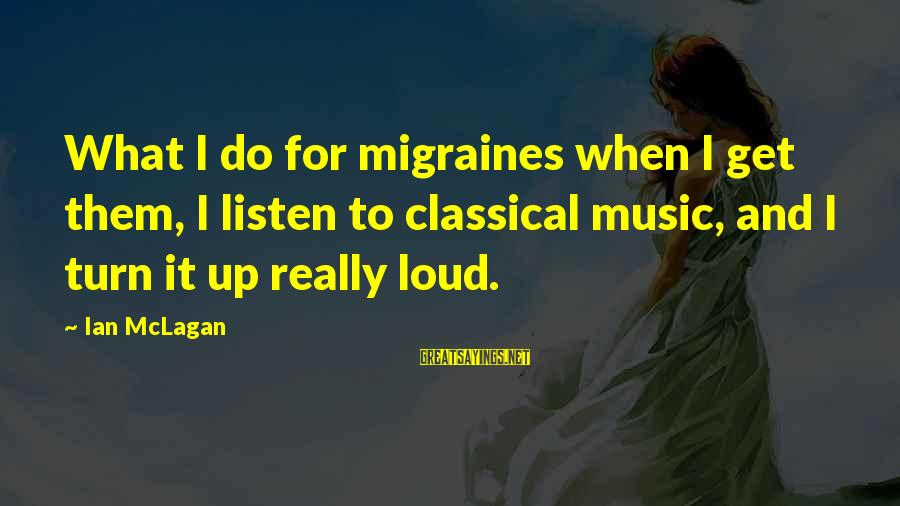 Ian Mclagan Sayings By Ian McLagan: What I do for migraines when I get them, I listen to classical music, and