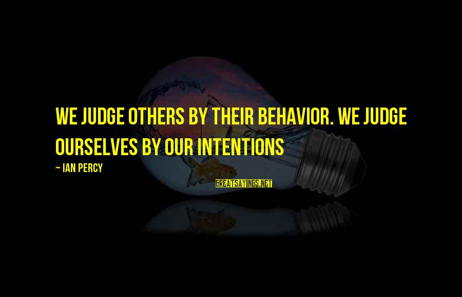 Ian Percy Sayings By Ian Percy: We judge others by their behavior. We judge ourselves by our intentions