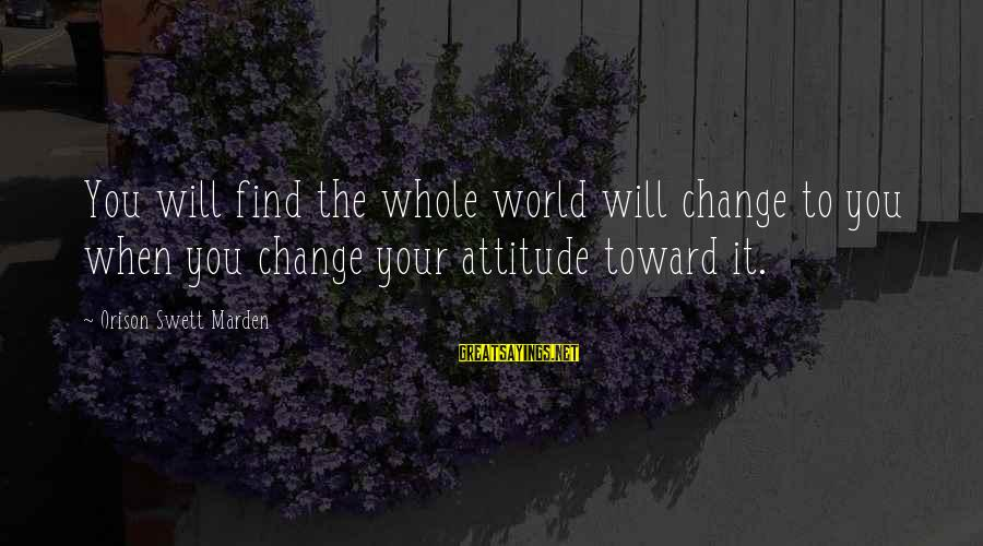 Ian Percy Sayings By Orison Swett Marden: You will find the whole world will change to you when you change your attitude