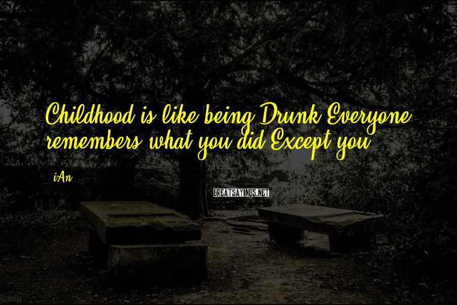 IAn Sayings: Childhood is like being Drunk!Everyone remembers what you did,Except you!