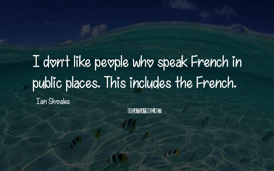 Ian Shoales Sayings: I don't like people who speak French in public places. This includes the French.