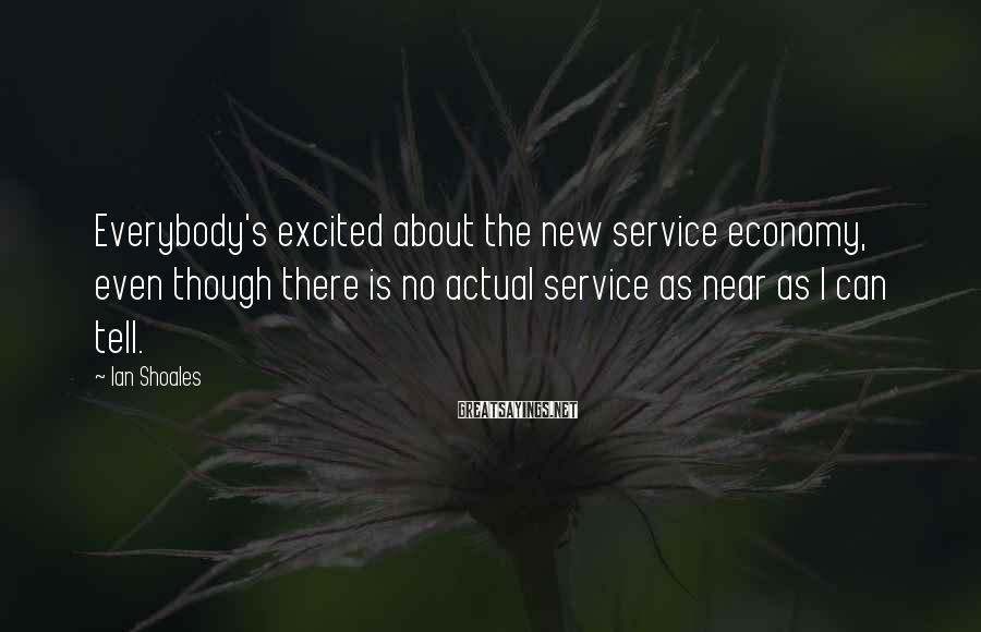 Ian Shoales Sayings: Everybody's excited about the new service economy, even though there is no actual service as