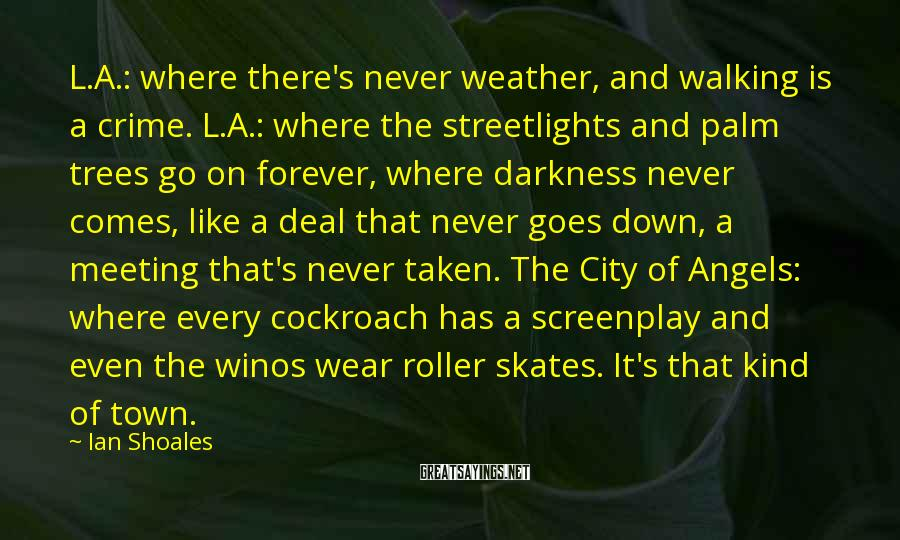 Ian Shoales Sayings: L.A.: where there's never weather, and walking is a crime. L.A.: where the streetlights and