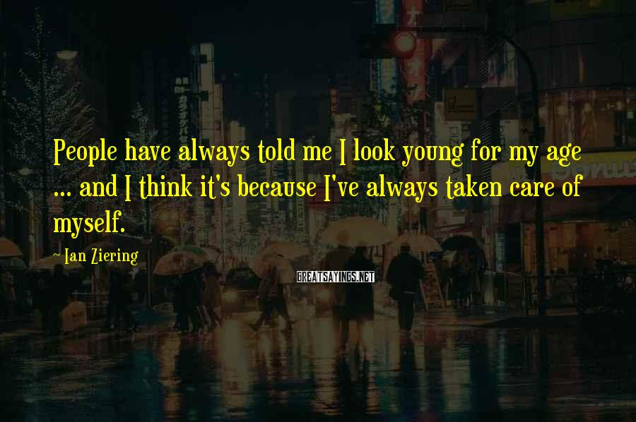 Ian Ziering Sayings: People have always told me I look young for my age ... and I think