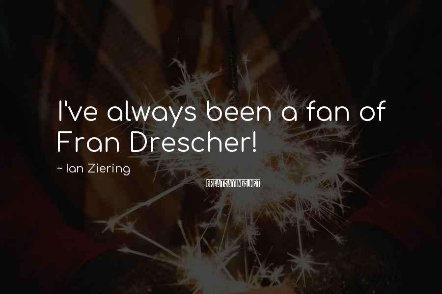 Ian Ziering Sayings: I've always been a fan of Fran Drescher!