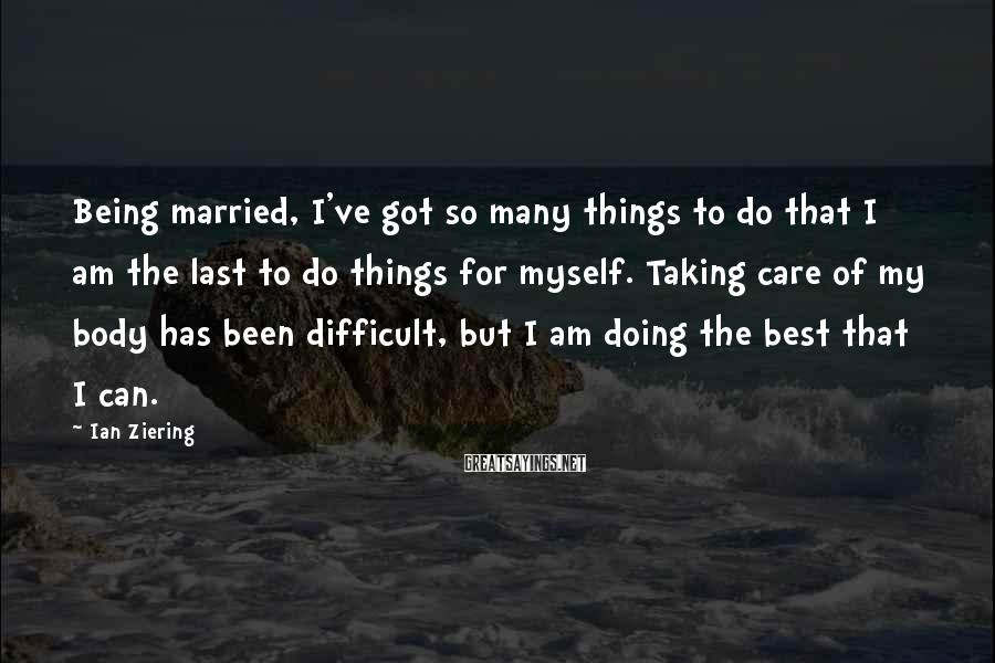 Ian Ziering Sayings: Being married, I've got so many things to do that I am the last to