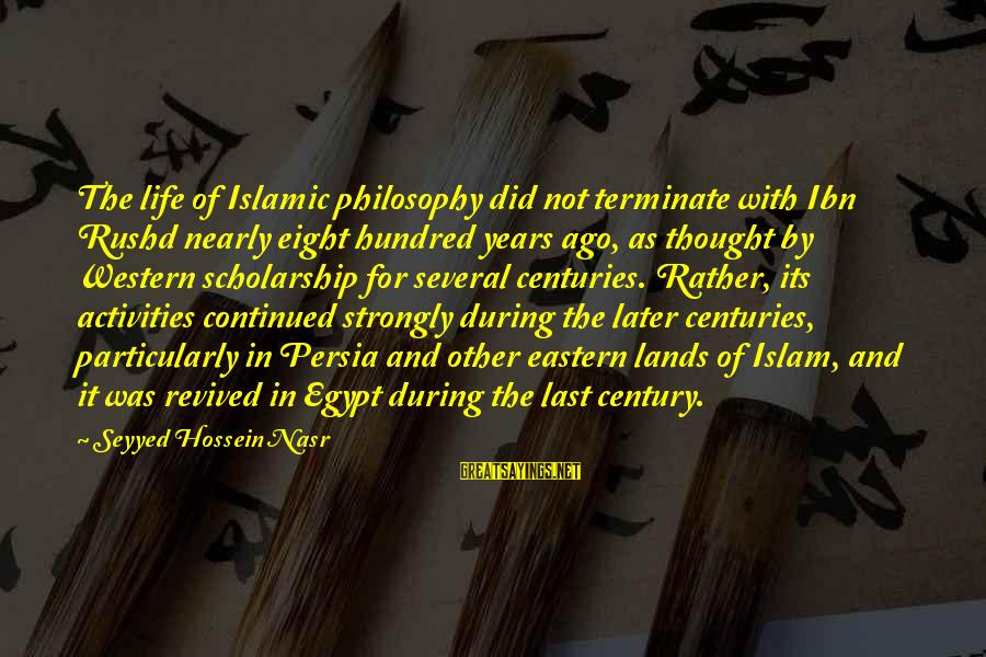 Ibn Rushd Sayings By Seyyed Hossein Nasr: The life of Islamic philosophy did not terminate with Ibn Rushd nearly eight hundred years