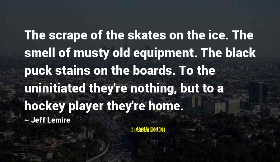 Ice Skates Sayings By Jeff Lemire: The scrape of the skates on the ice. The smell of musty old equipment. The