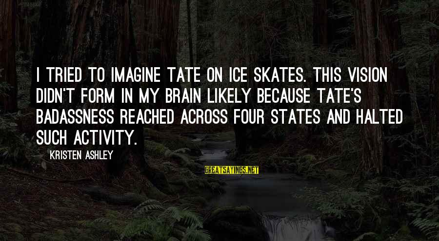 Ice Skates Sayings By Kristen Ashley: I tried to imagine Tate on ice skates. This vision didn't form in my brain