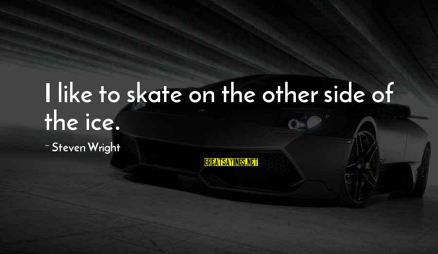 Ice Skates Sayings By Steven Wright: I like to skate on the other side of the ice.