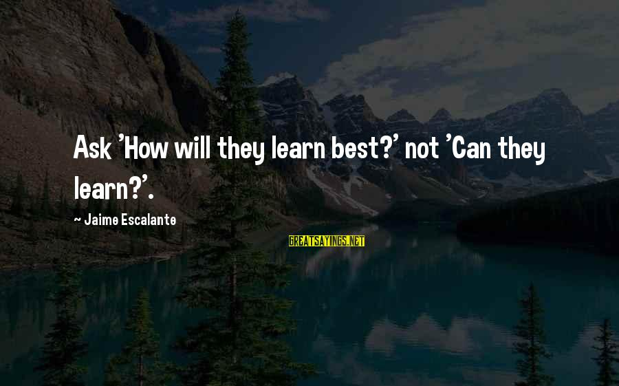 Ichabod Crane Love Sayings By Jaime Escalante: Ask 'How will they learn best?' not 'Can they learn?'.