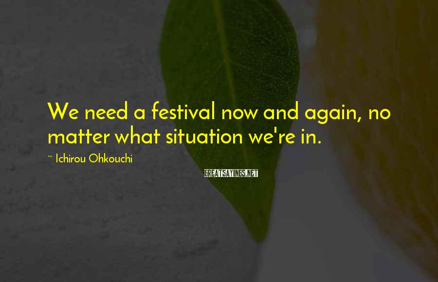 Ichirou Ohkouchi Sayings: We need a festival now and again, no matter what situation we're in.