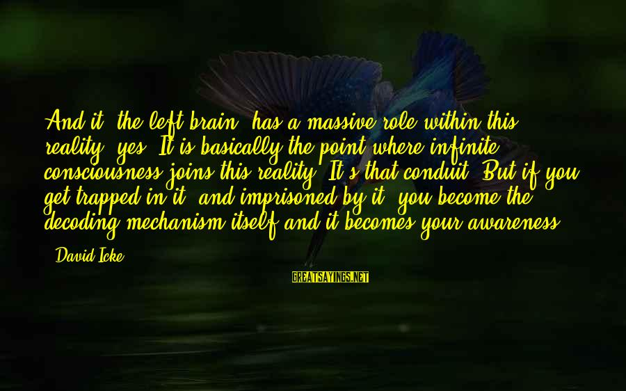 Icke's Sayings By David Icke: And it (the left brain) has a massive role within this reality, yes. It is