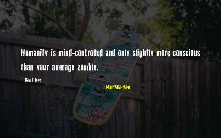 Icke's Sayings By David Icke: Humanity is mind-controlled and only slightly more conscious than your average zombie.