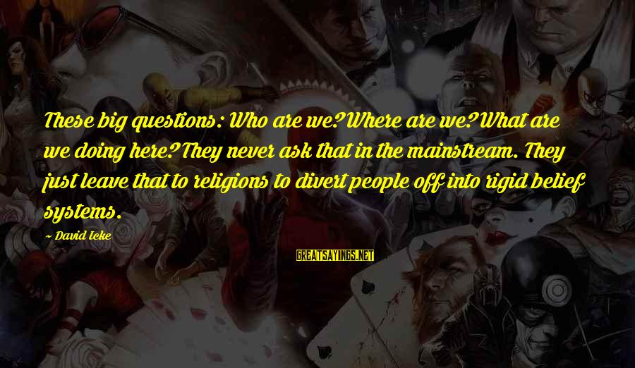 Icke's Sayings By David Icke: These big questions: Who are we? Where are we? What are we doing here? They