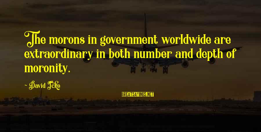 Icke's Sayings By David Icke: The morons in government worldwide are extraordinary in both number and depth of moronity.