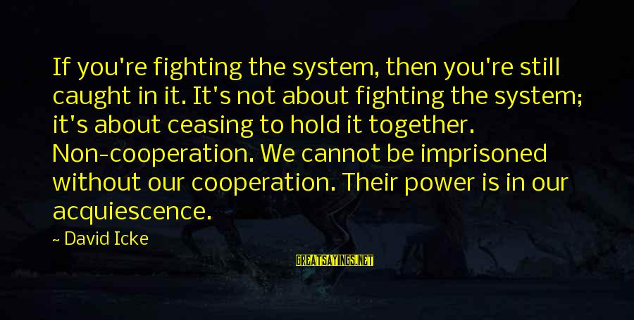 Icke's Sayings By David Icke: If you're fighting the system, then you're still caught in it. It's not about fighting