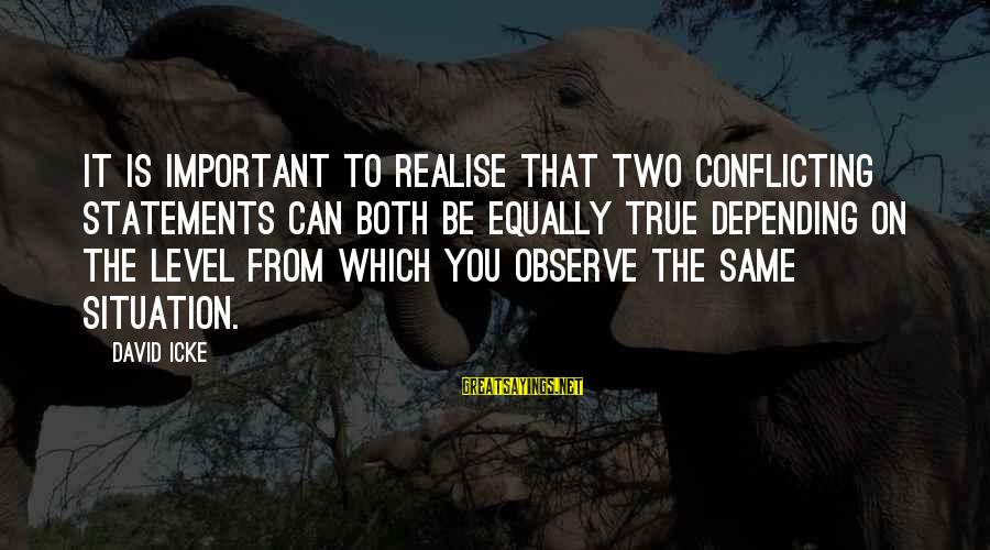 Icke's Sayings By David Icke: It is important to realise that two conflicting statements can both be equally true depending