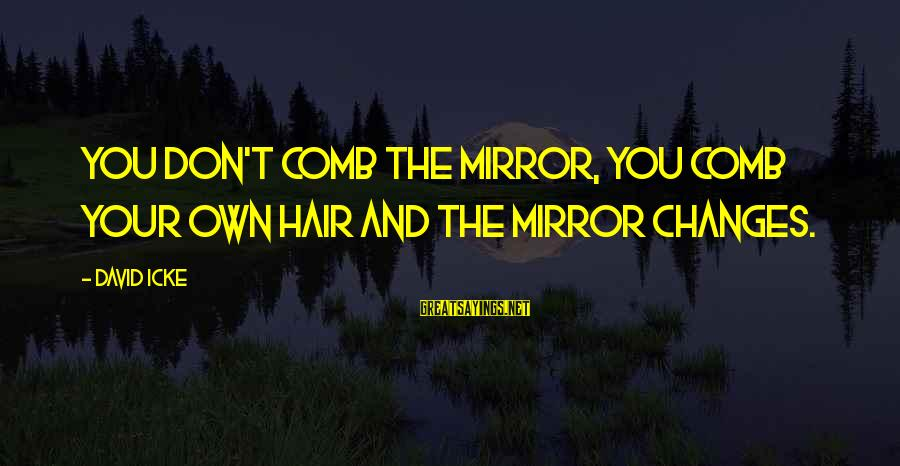 Icke's Sayings By David Icke: You don't comb the mirror, you comb your own hair and the mirror changes.