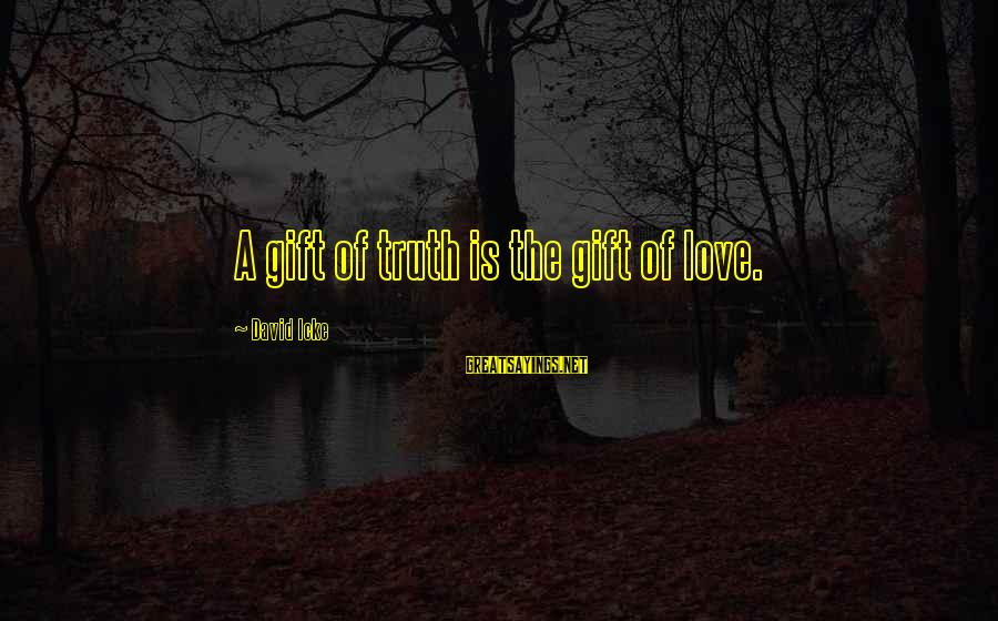Icke's Sayings By David Icke: A gift of truth is the gift of love.