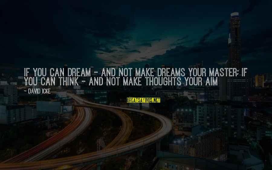Icke's Sayings By David Icke: If you can dream - and not make dreams your master; If you can think