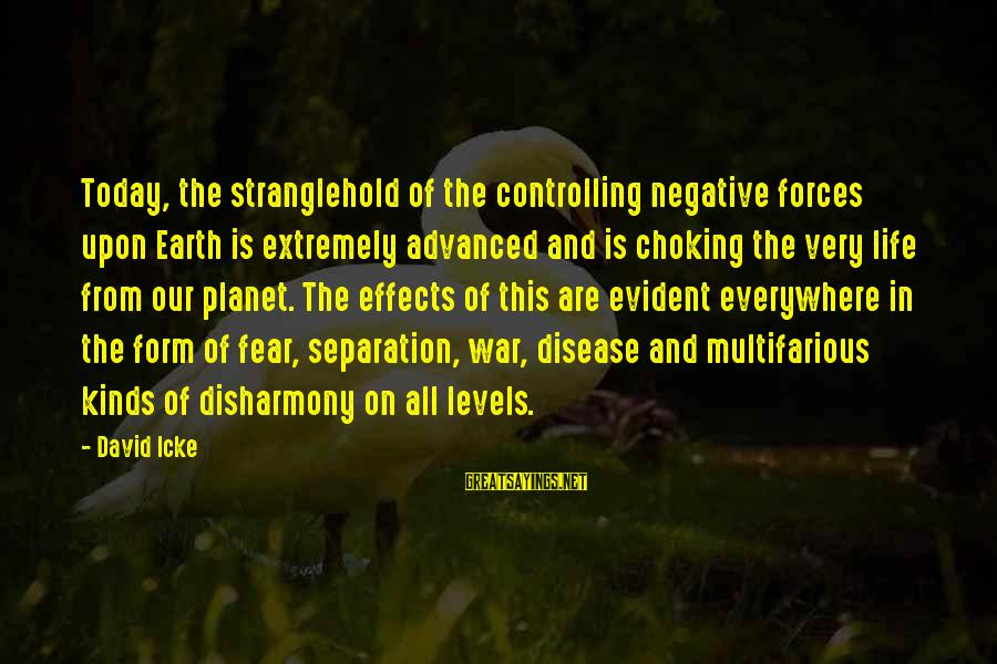 Icke's Sayings By David Icke: Today, the stranglehold of the controlling negative forces upon Earth is extremely advanced and is