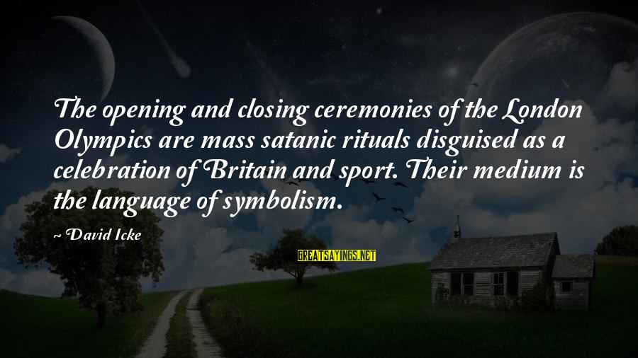 Icke's Sayings By David Icke: The opening and closing ceremonies of the London Olympics are mass satanic rituals disguised as