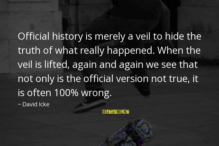 Icke's Sayings By David Icke: Official history is merely a veil to hide the truth of what really happened. When