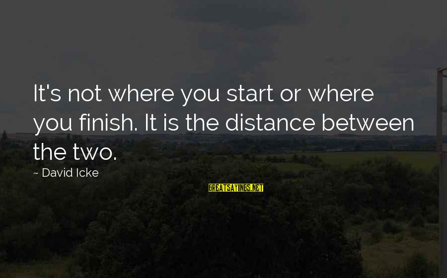 Icke's Sayings By David Icke: It's not where you start or where you finish. It is the distance between the