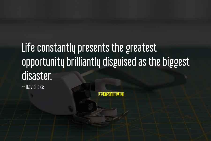 Icke's Sayings By David Icke: Life constantly presents the greatest opportunity brilliantly disguised as the biggest disaster.